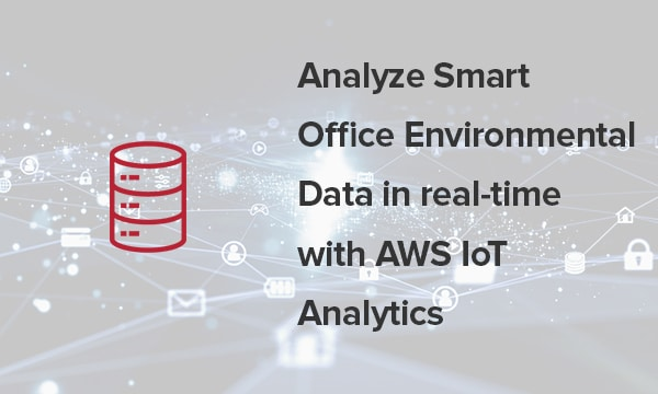 Analyze Smart Office Environmental Data in real-time with AWS IoT Analytics
